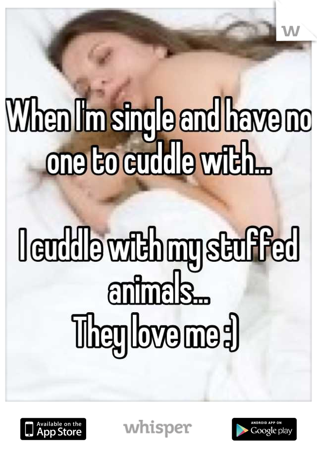 When I'm single and have no one to cuddle with...   I cuddle with my stuffed animals...  They love me :)