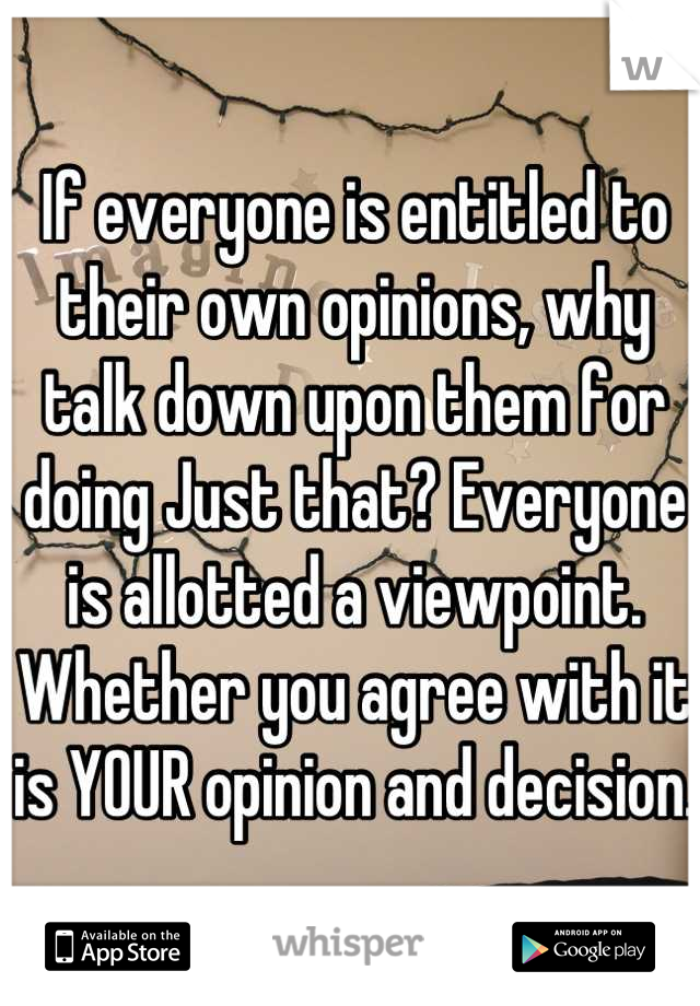 If everyone is entitled to their own opinions, why talk down upon them for doing Just that? Everyone is allotted a viewpoint. Whether you agree with it is YOUR opinion and decision.