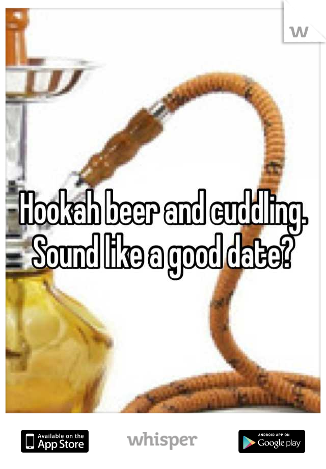 Hookah beer and cuddling. Sound like a good date?