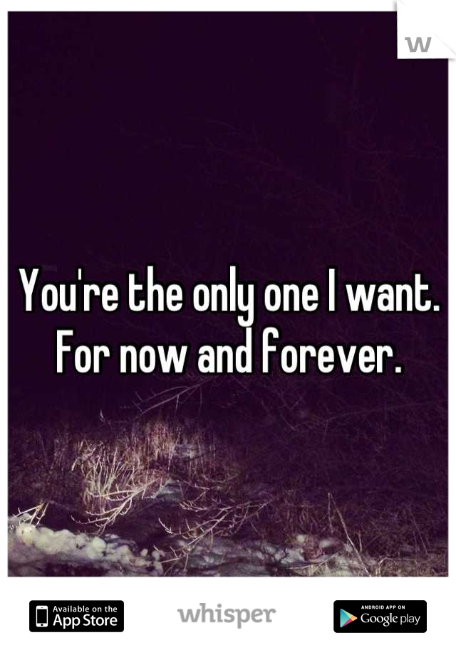 You're the only one I want.  For now and forever.