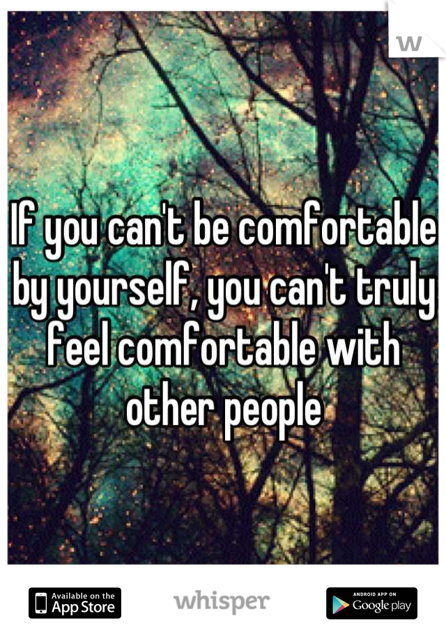 If you can't be comfortable by yourself, you can't truly feel comfortable with other people