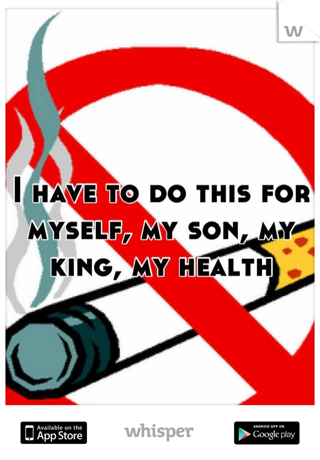 I have to do this for myself, my son, my king, my health