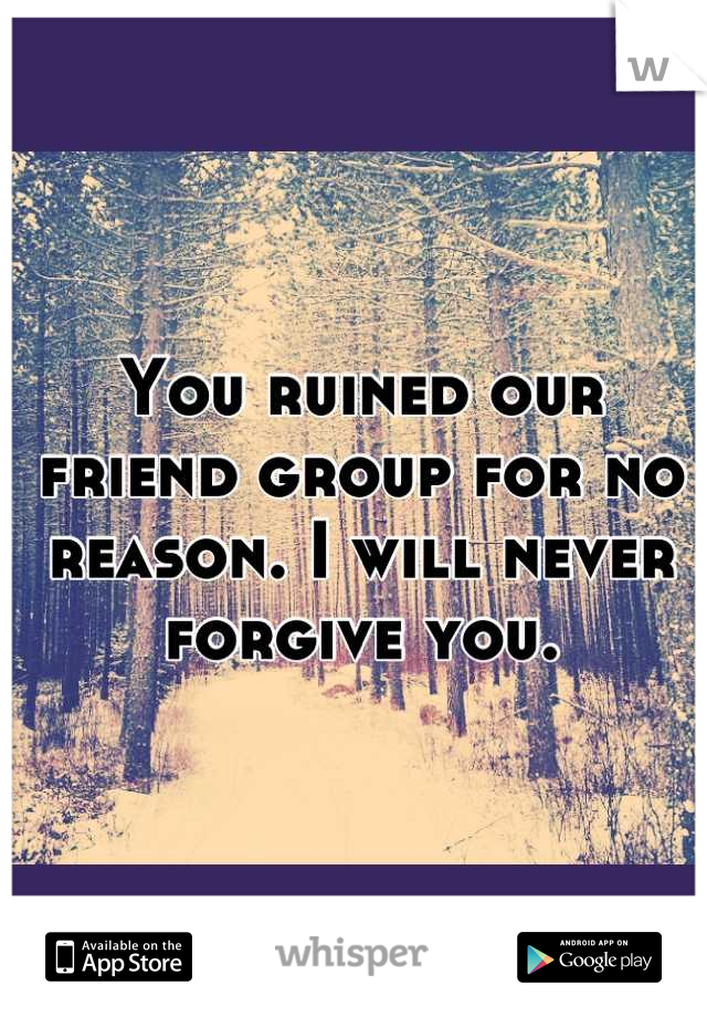 You ruined our friend group for no reason. I will never forgive you.