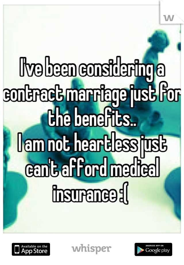 I've been considering a contract marriage just for the benefits..  I am not heartless just can't afford medical insurance :(