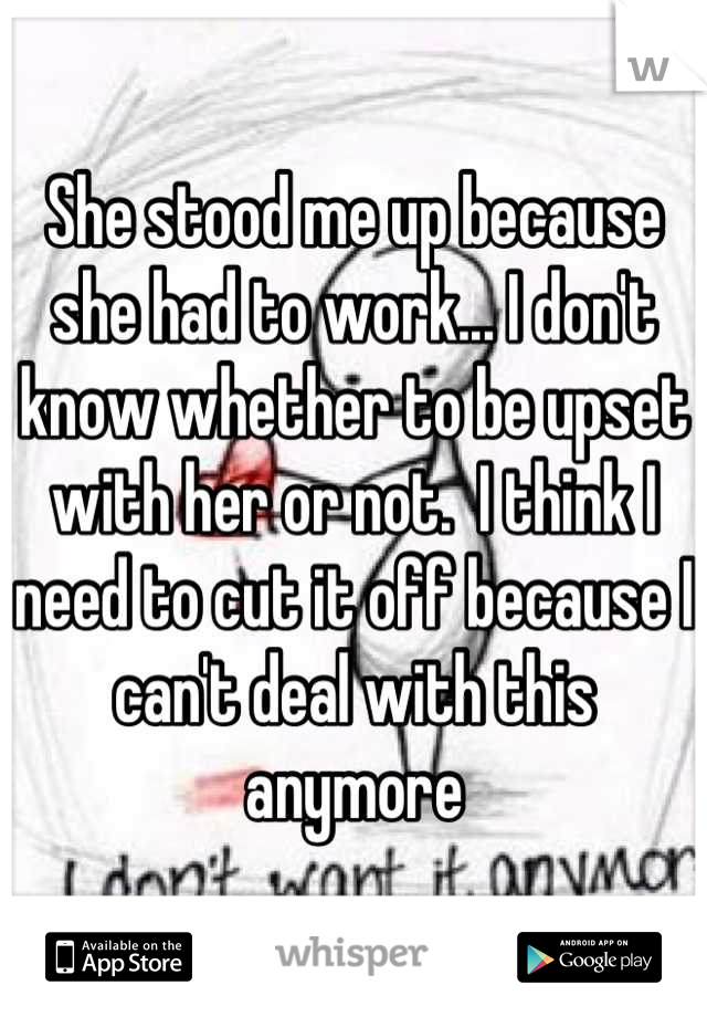 She stood me up because she had to work... I don't know whether to be upset with her or not.  I think I need to cut it off because I can't deal with this anymore
