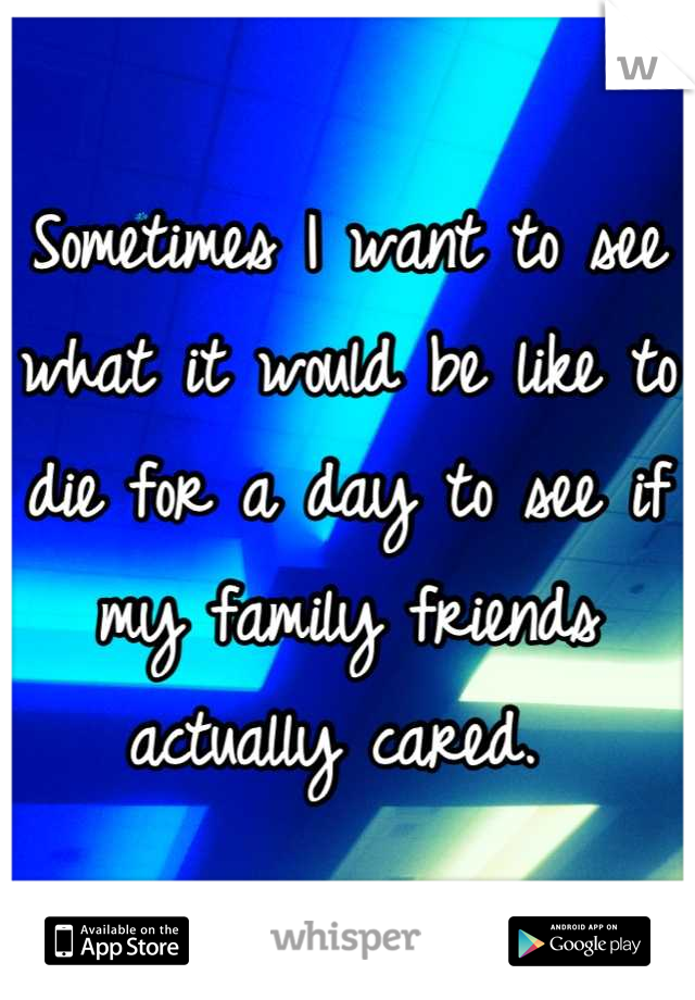 Sometimes I want to see what it would be like to die for a day to see if my family friends actually cared.