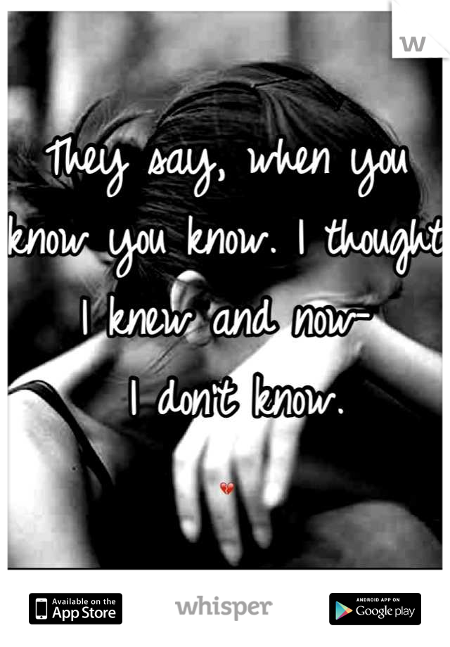 They say, when you know you know. I thought I knew and now-  I don't know. 💔
