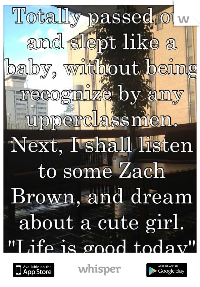 """Totally passed out and slept like a baby, without being recognize by any upperclassmen. Next, I shall listen to some Zach Brown, and dream about a cute girl. """"Life is good today"""" :)"""
