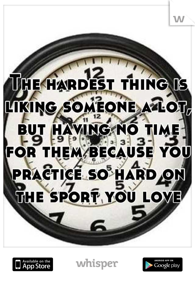The hardest thing is liking someone a lot, but having no time for them because you practice so hard on the sport you love