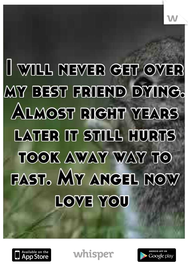 I will never get over my best friend dying. Almost right years later it still hurts took away way to fast. My angel now love you