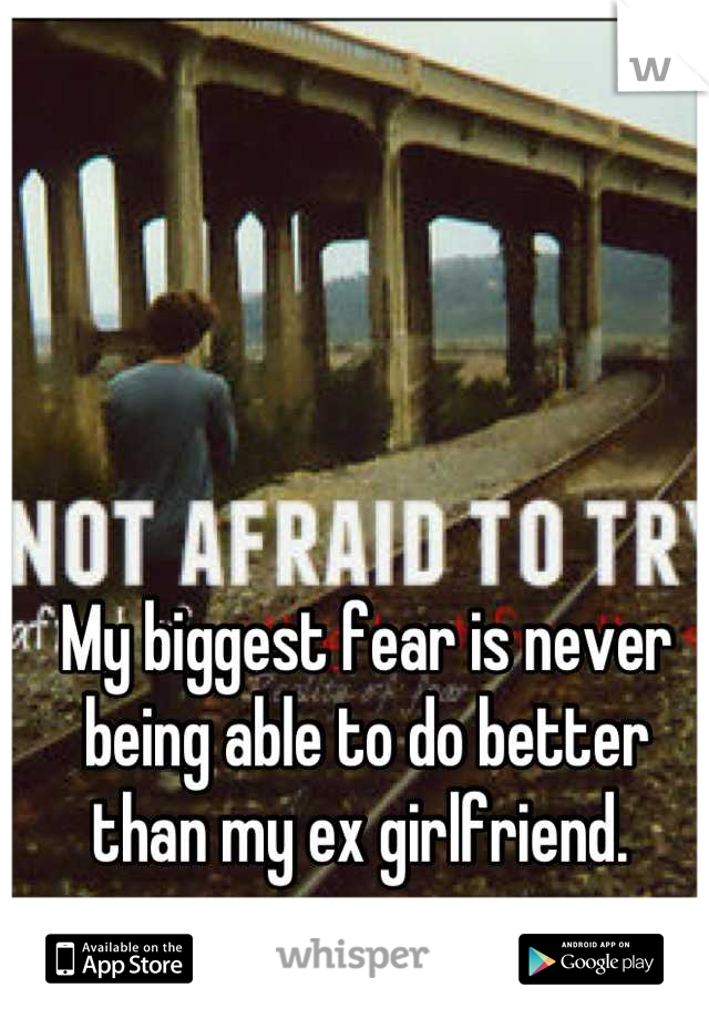 My biggest fear is never being able to do better than my ex girlfriend.