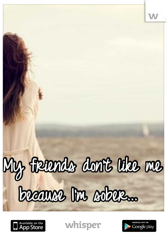 My friends don't like me because I'm sober...