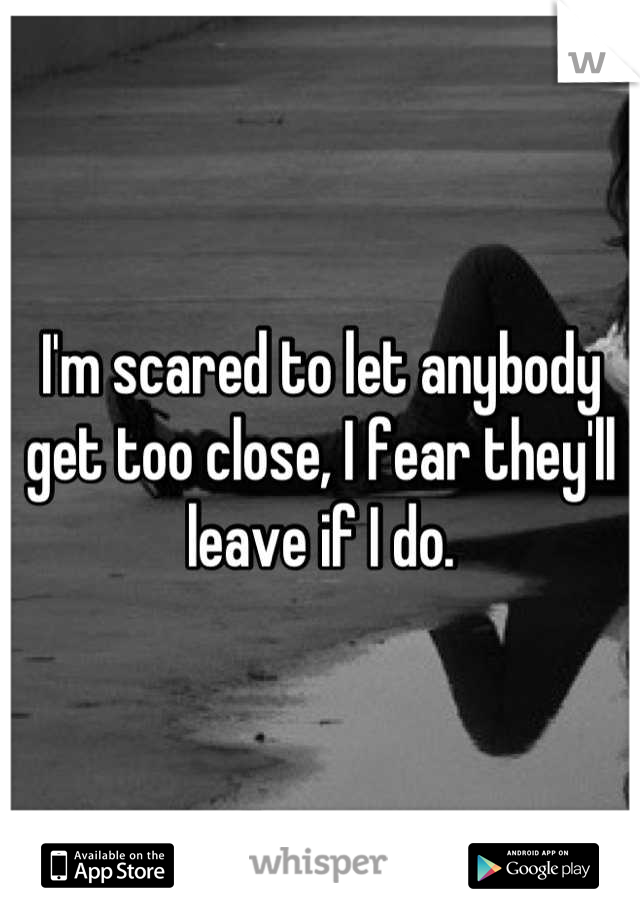 I'm scared to let anybody get too close, I fear they'll leave if I do.