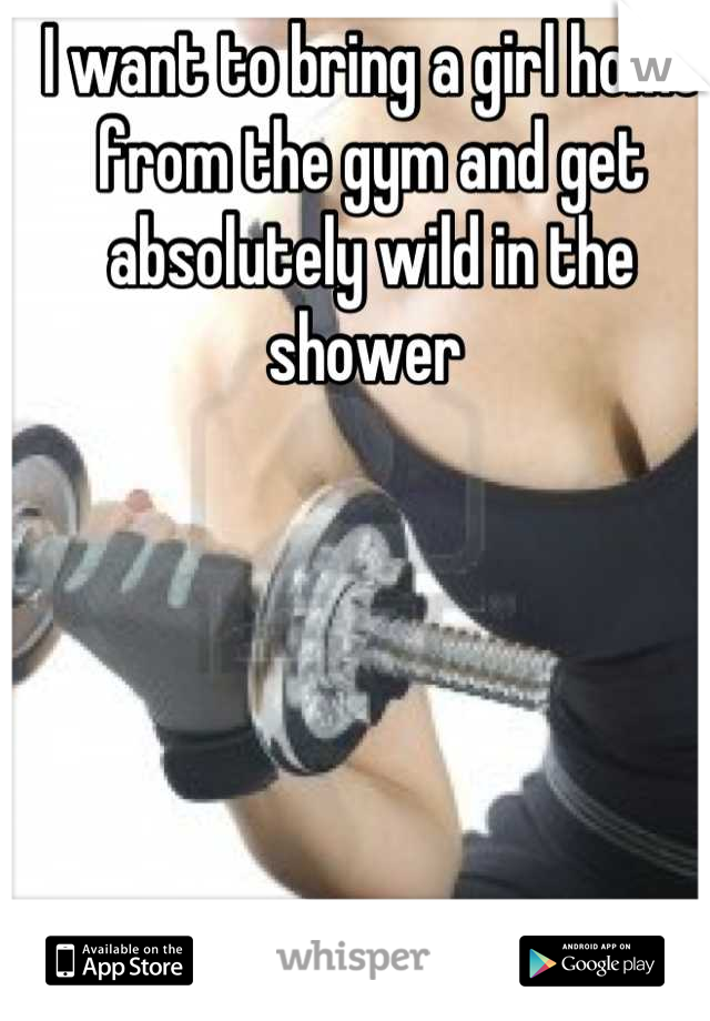 I want to bring a girl home from the gym and get absolutely wild in the shower