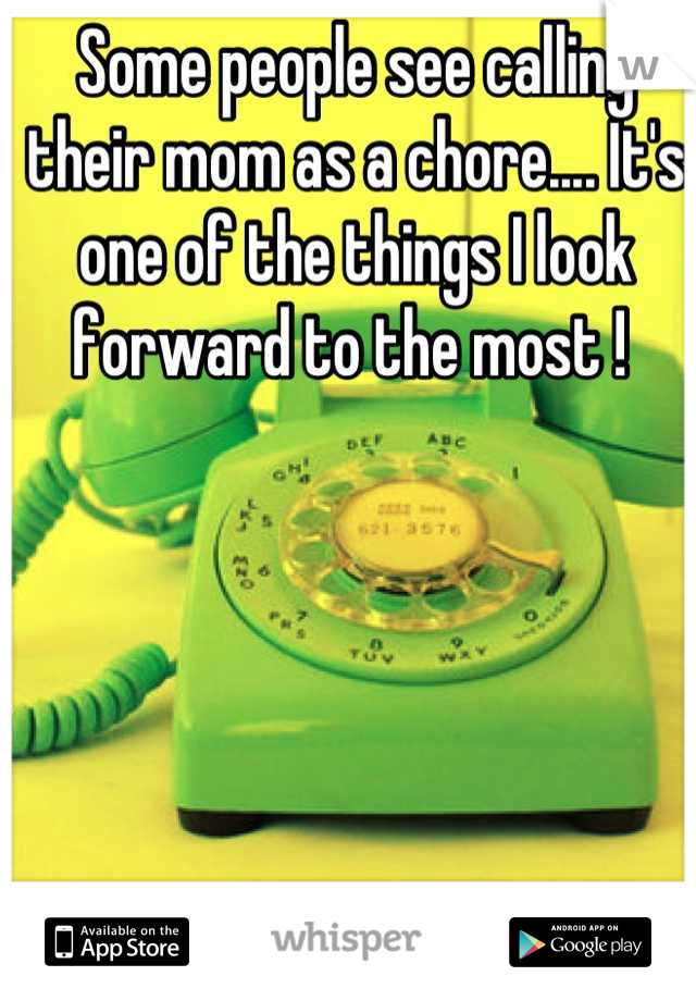 Some people see calling their mom as a chore.... It's one of the things I look forward to the most !