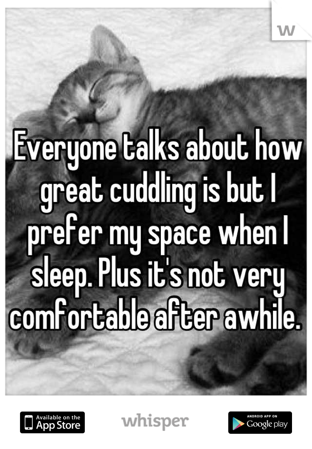 Everyone talks about how great cuddling is but I prefer my space when I sleep. Plus it's not very comfortable after awhile.