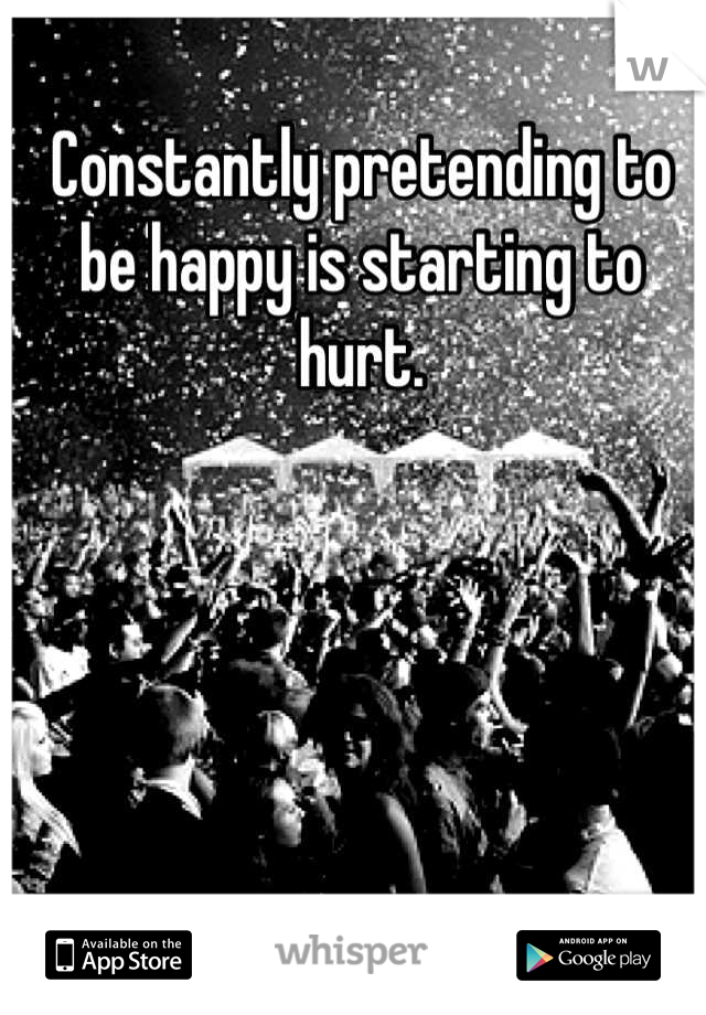 Constantly pretending to be happy is starting to hurt.