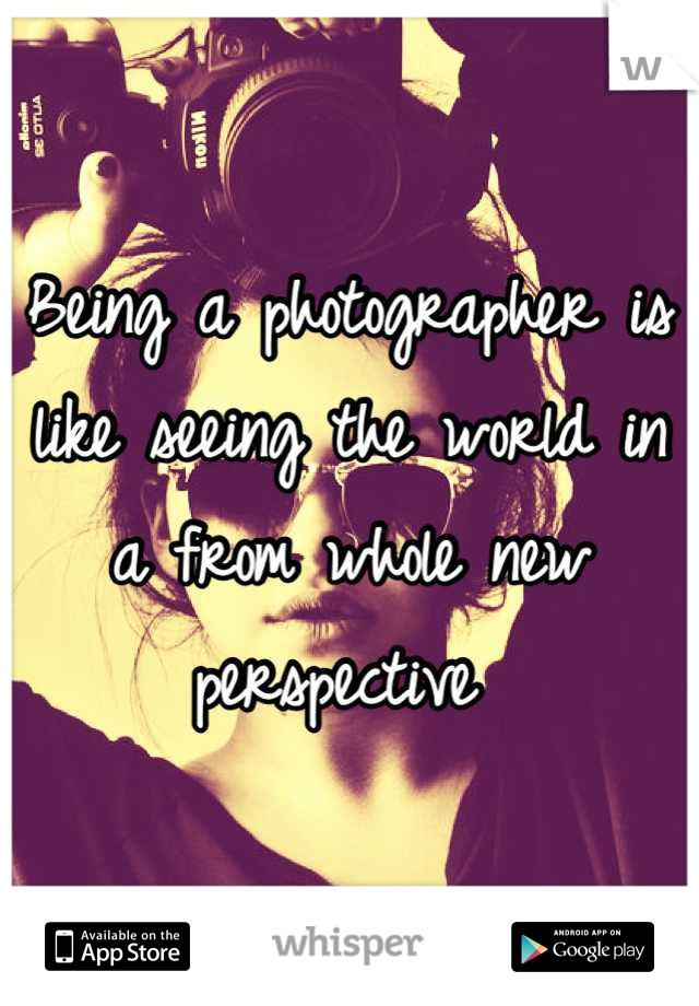 Being a photographer is like seeing the world in a from whole new perspective