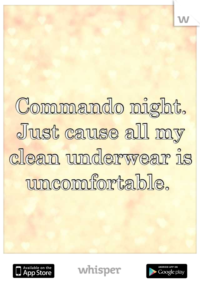 Commando night. Just cause all my clean underwear is uncomfortable.