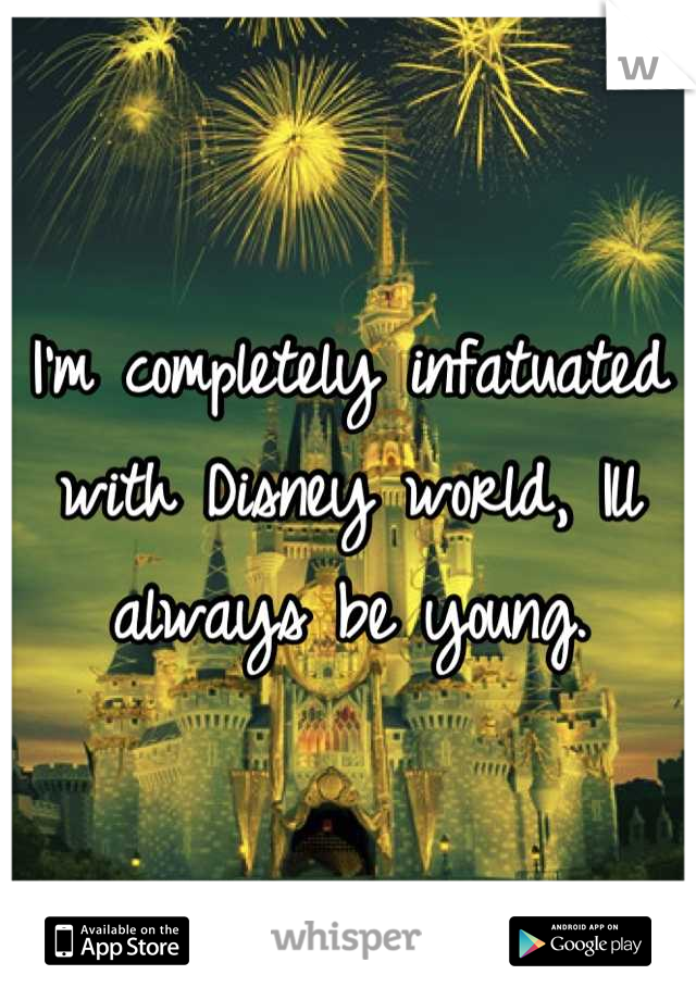 I'm completely infatuated with Disney world, Ill always be young.