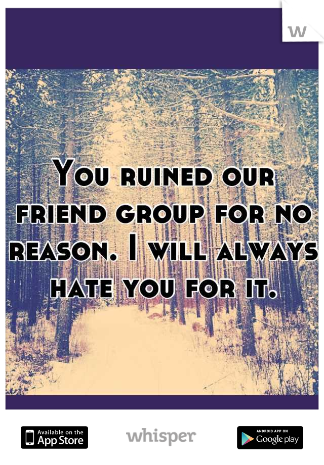 You ruined our friend group for no reason. I will always hate you for it.