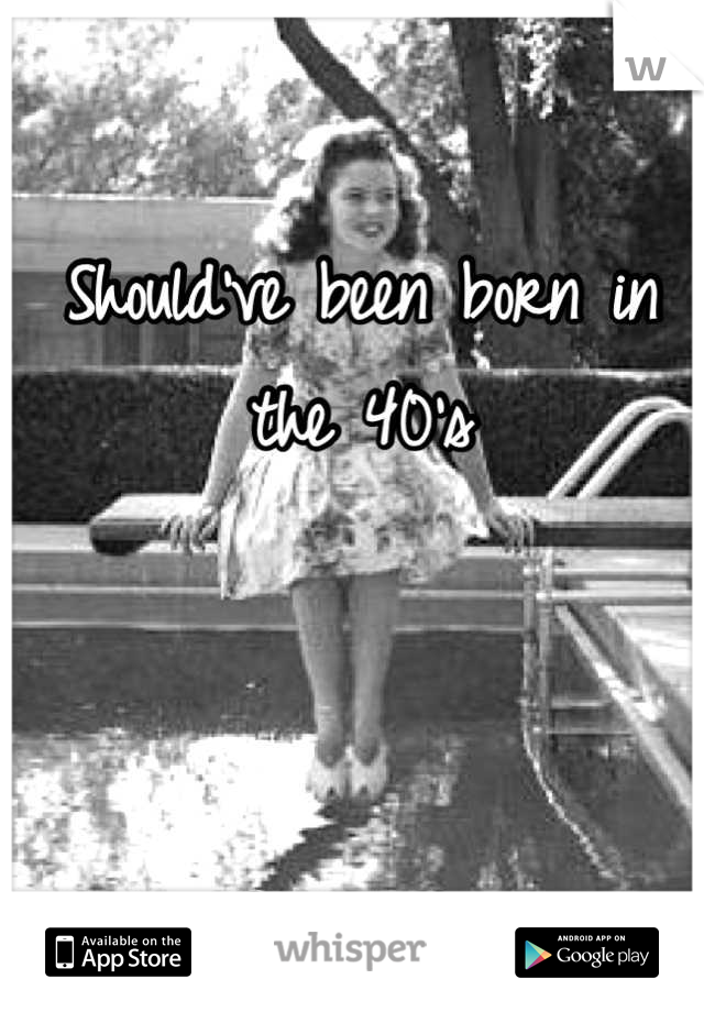 Should've been born in the 40's    Damn it