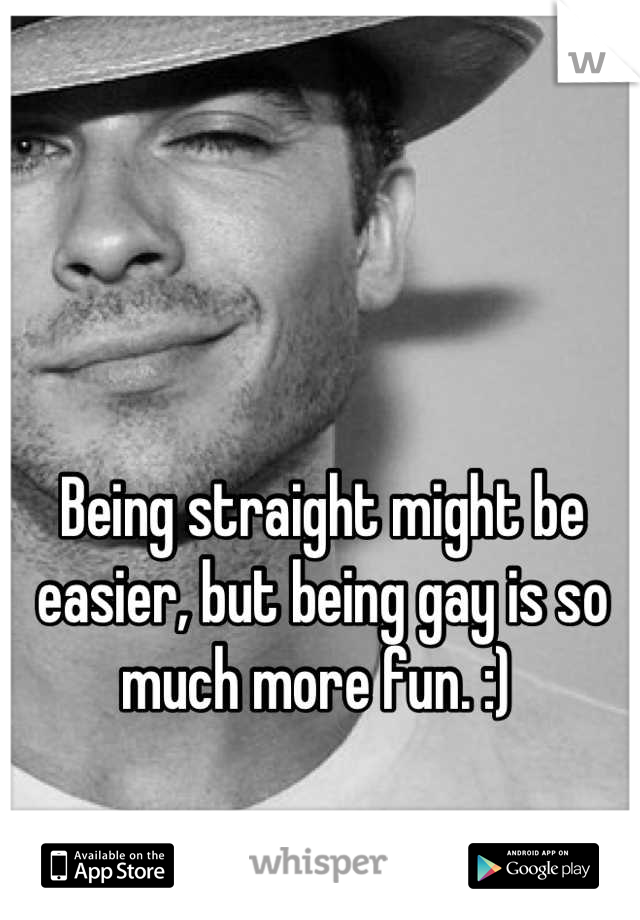 Being straight might be easier, but being gay is so much more fun. :)