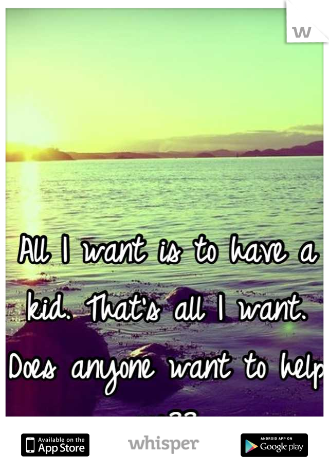 All I want is to have a kid. That's all I want. Does anyone want to help me??