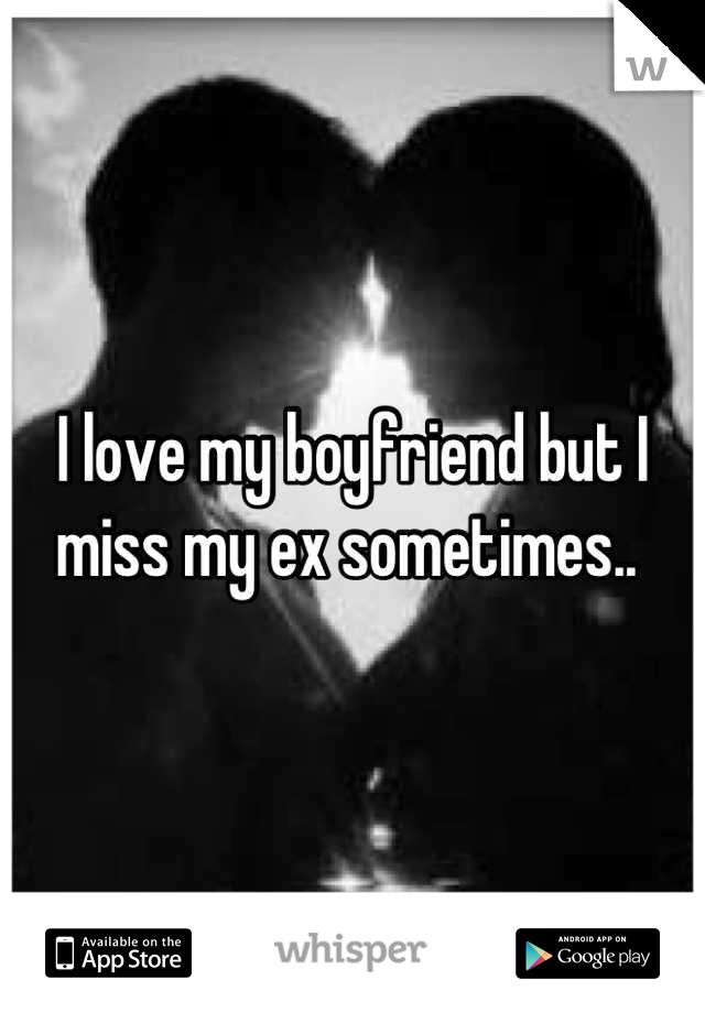 I love my boyfriend but I miss my ex sometimes..