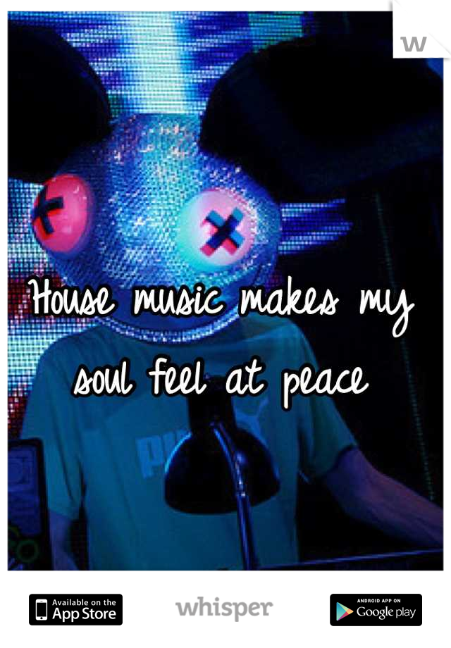 House music makes my soul feel at peace