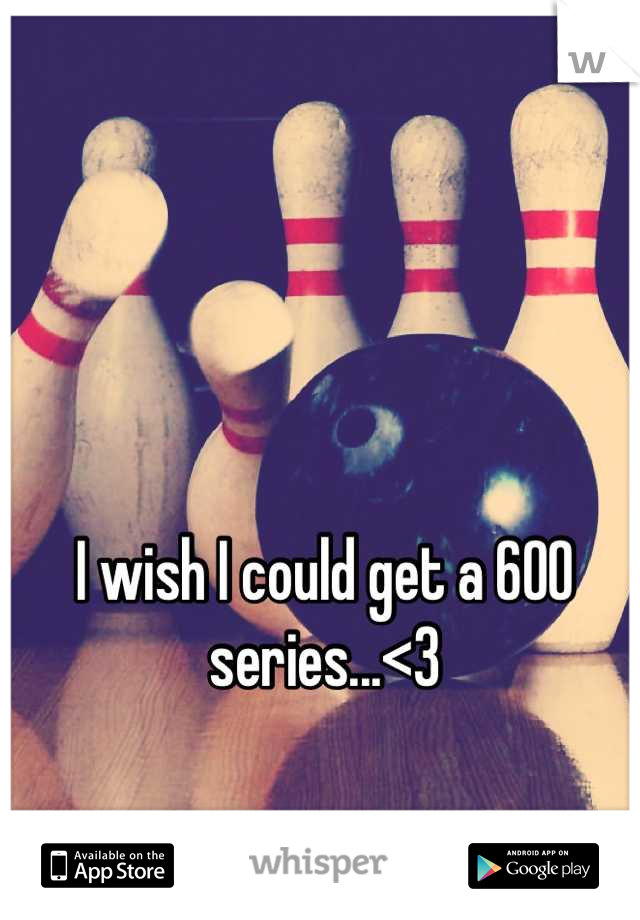 I wish I could get a 600 series...<3