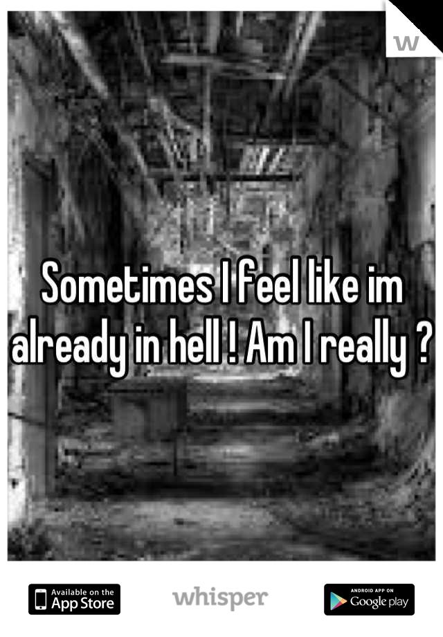 Sometimes I feel like im already in hell ! Am I really ?