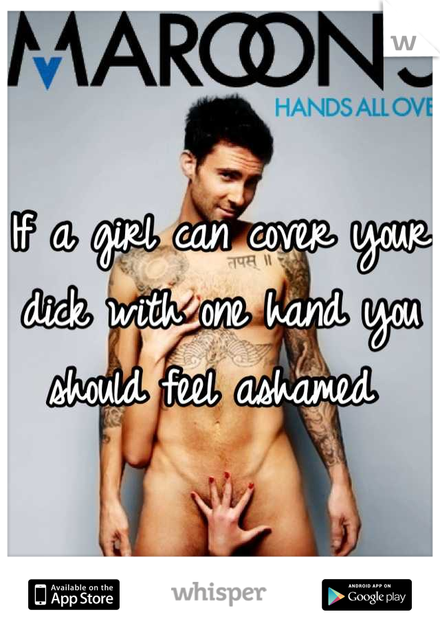 If a girl can cover your dick with one hand you should feel ashamed