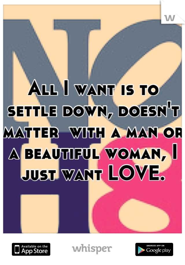All I want is to settle down, doesn't matter  with a man or a beautiful woman, I just want LOVE.