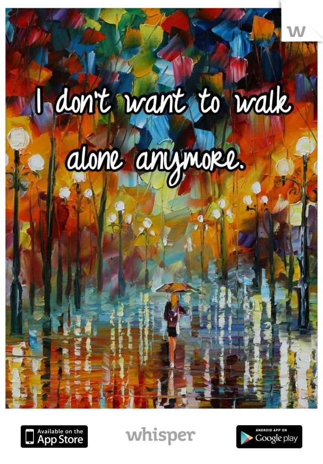 I don't want to walk alone anymore.