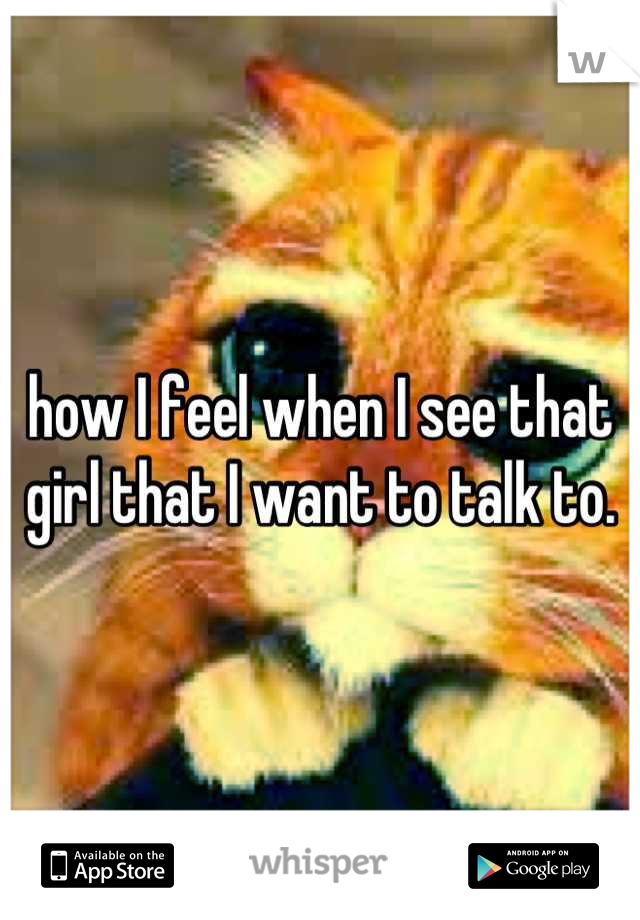 how I feel when I see that girl that I want to talk to.