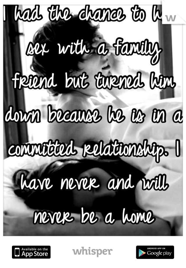 I had the chance to have sex with a family friend but turned him down because he is in a committed relationship. I have never and will never be a home wrecker.