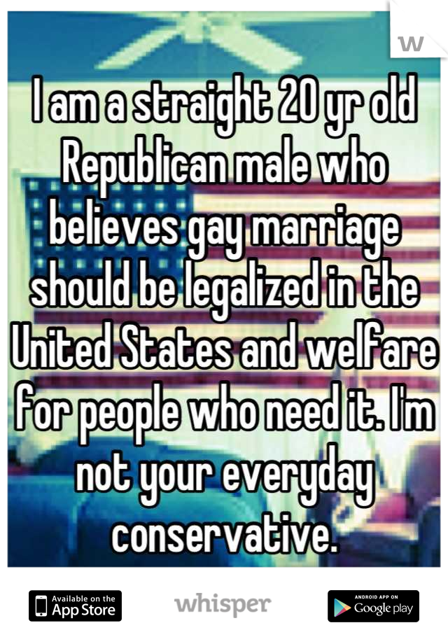 I am a straight 20 yr old Republican male who believes gay marriage should be legalized in the United States and welfare for people who need it. I'm not your everyday conservative.