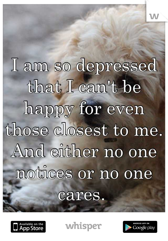 I am so depressed that I can't be happy for even those closest to me.  And either no one notices or no one cares.