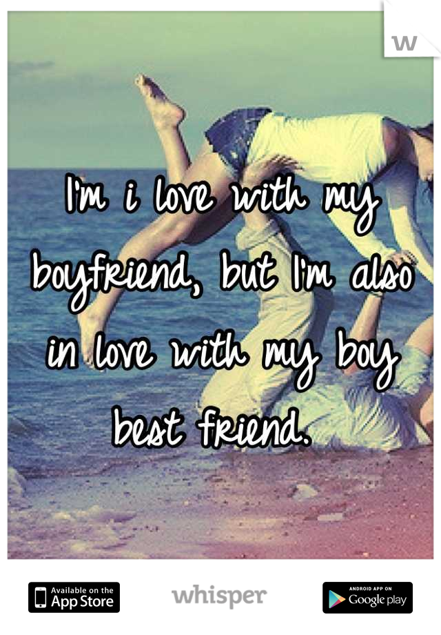 I'm i love with my boyfriend, but I'm also in love with my boy best friend.