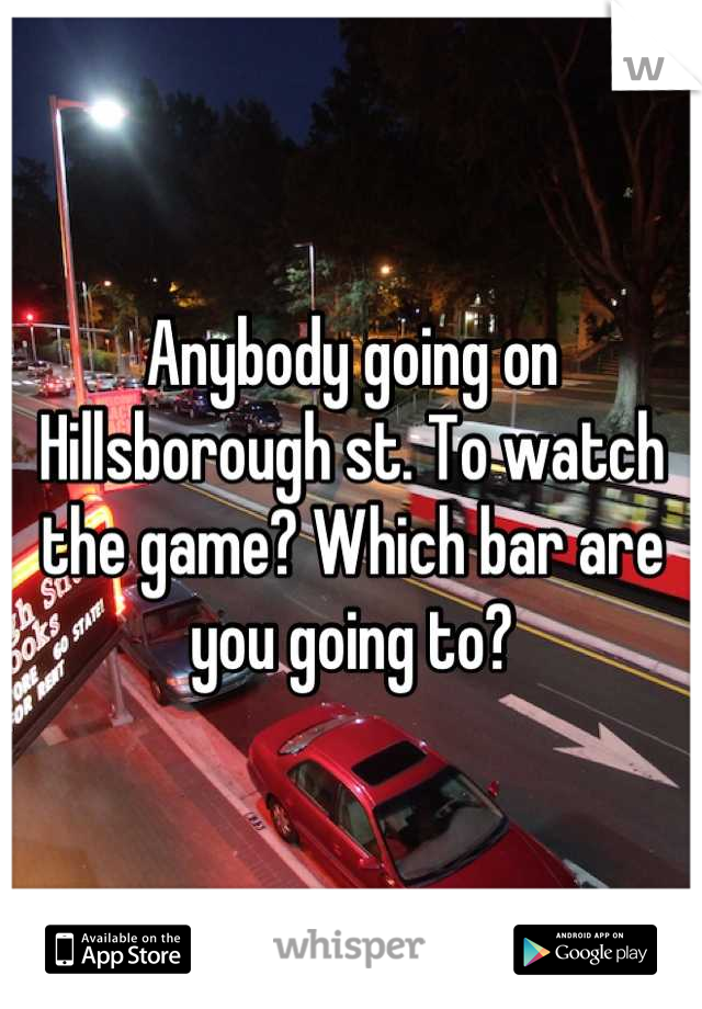 Anybody going on Hillsborough st. To watch the game? Which bar are you going to?