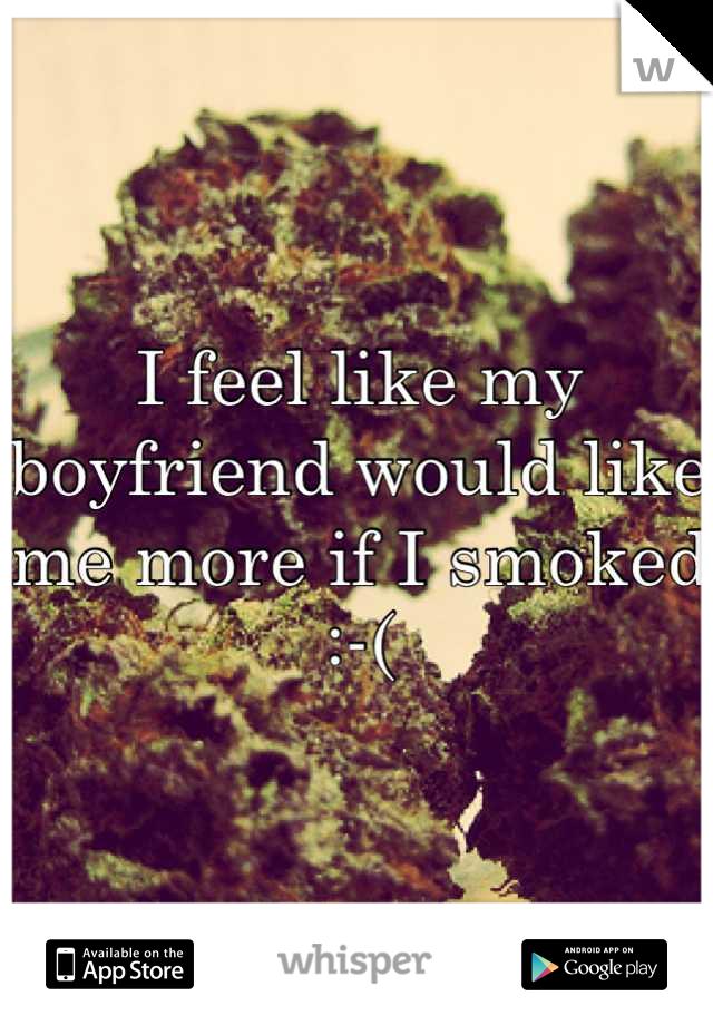 I feel like my boyfriend would like me more if I smoked :-(