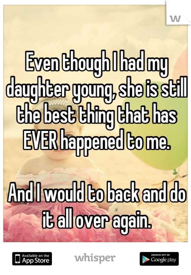 Even though I had my daughter young, she is still the best thing that has EVER happened to me.  And I would to back and do it all over again.