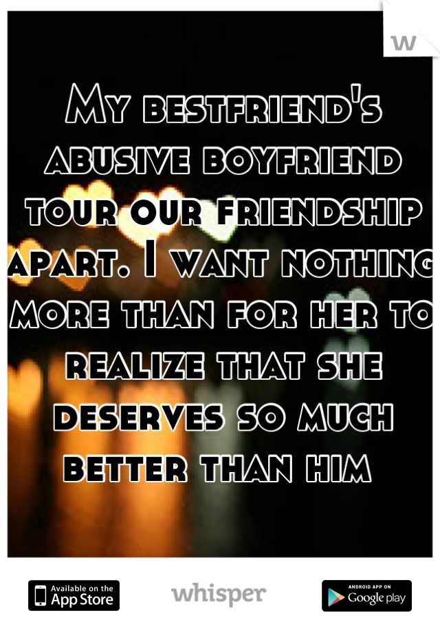 My bestfriend's abusive boyfriend tour our friendship apart. I want nothing more than for her to realize that she deserves so much better than him