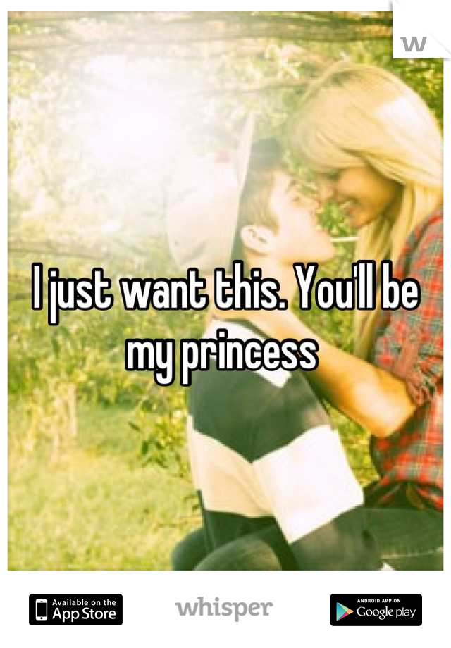 I just want this. You'll be my princess