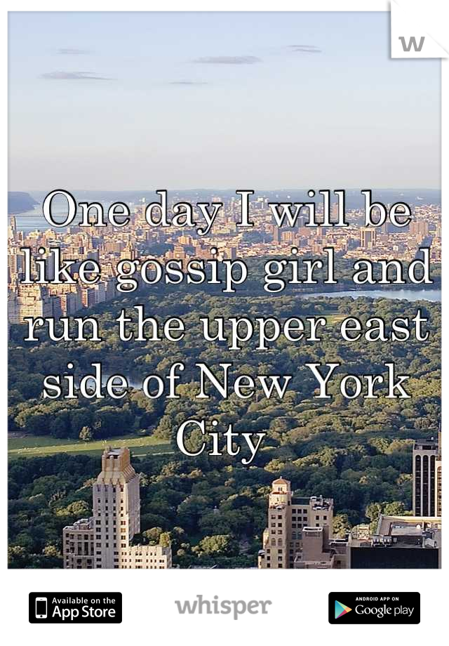 One day I will be like gossip girl and run the upper east side of New York City