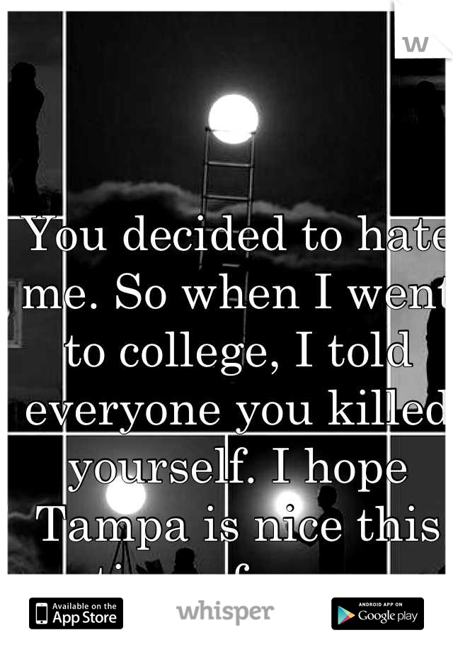 You decided to hate me. So when I went to college, I told everyone you killed yourself. I hope Tampa is nice this time of year.