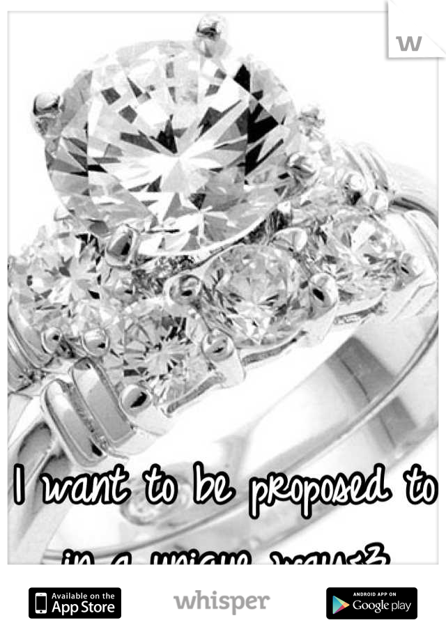 I want to be proposed to in a unique way<3