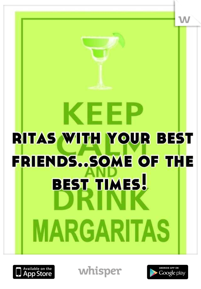 ritas with your best friends..some of the best times!