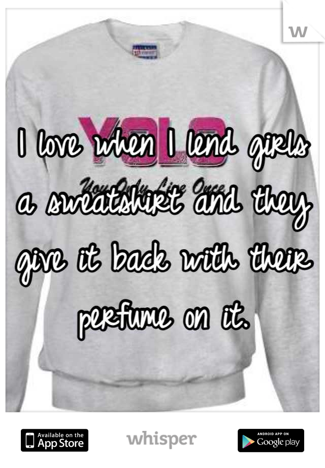 I love when I lend girls a sweatshirt and they give it back with their perfume on it.